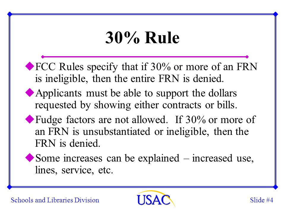 Slide #4Schools and Libraries Division 30% Rule uFCC Rules specify that if 30% or more of an FRN is ineligible, then the entire FRN is denied. uApplic