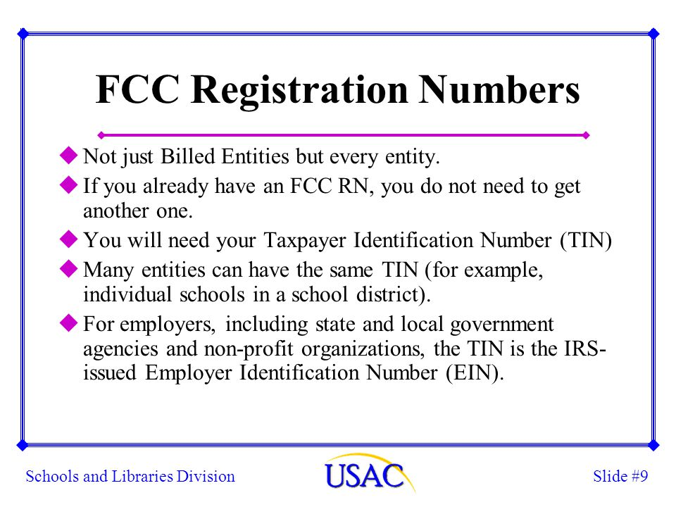 Slide #10Schools and Libraries Division Applying for Your FCC RN uApply on FCC website (www.fcc.gov), then click on link for CORES.www.fcc.gov uLibraries n Select Type: State or Local Agency, then closest match for subtype (likely county or township) uPublic Schools n Select Type: State or Local Agency, then closest match for subtype (use State or Local Commission if no others match) uNon-Public Schools n Select Type: Private Sector, then closest match for subtype (use Non-Profit/Exempt Organization if no others match)