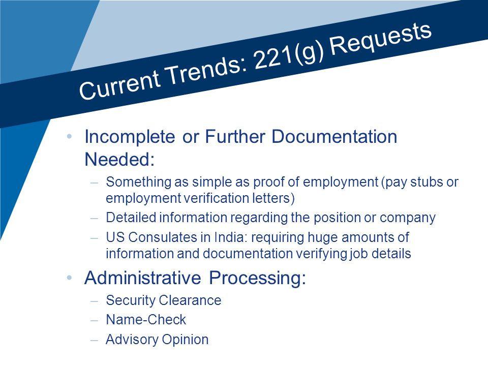 Current Trends: 221(g) Requests Incomplete or Further Documentation Needed: –Something as simple as proof of employment (pay stubs or employment verification letters) –Detailed information regarding the position or company –US Consulates in India: requiring huge amounts of information and documentation verifying job details Administrative Processing: –Security Clearance –Name-Check –Advisory Opinion