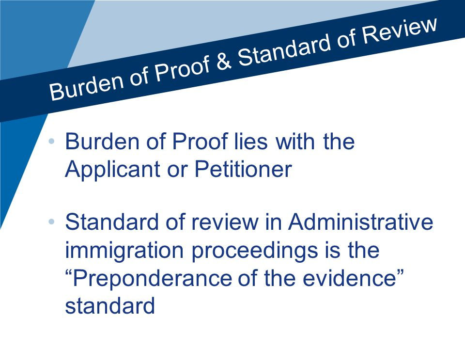 Burden of Proof & Standard of Review Burden of Proof lies with the Applicant or Petitioner Standard of review in Administrative immigration proceedings is the Preponderance of the evidence standard