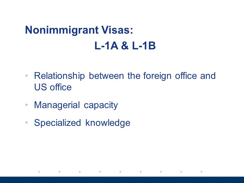 Nonimmigrant Visas: L-1A & L-1B Relationship between the foreign office and US office Managerial capacity Specialized knowledge