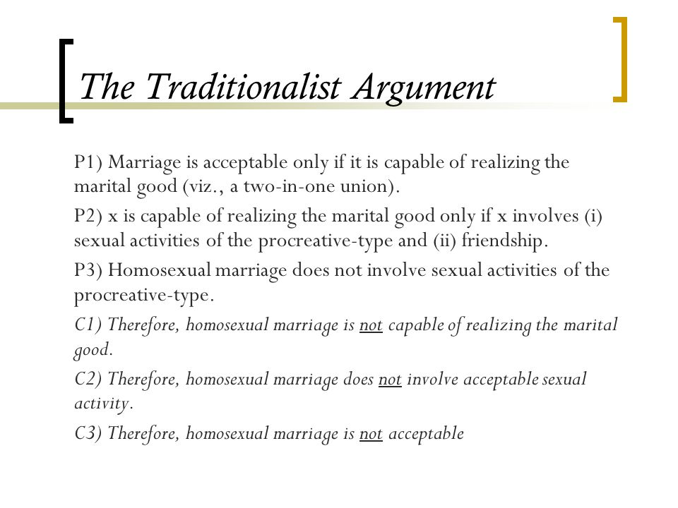 The Traditionalist Argument P1) Marriage is acceptable only if it is capable of realizing the marital good (viz., a two-in-one union).