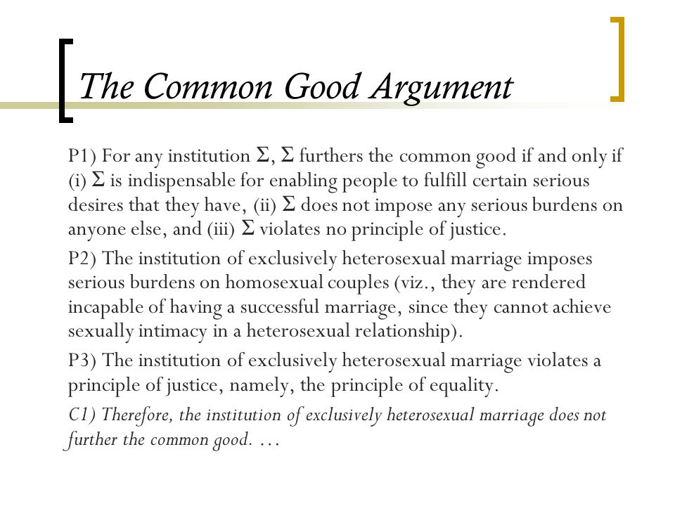 The Common Good Argument P1) For any institution Σ, Σ furthers the common good if and only if (i) Σ is indispensable for enabling people to fulfill certain serious desires that they have, (ii) Σ does not impose any serious burdens on anyone else, and (iii) Σ violates no principle of justice.