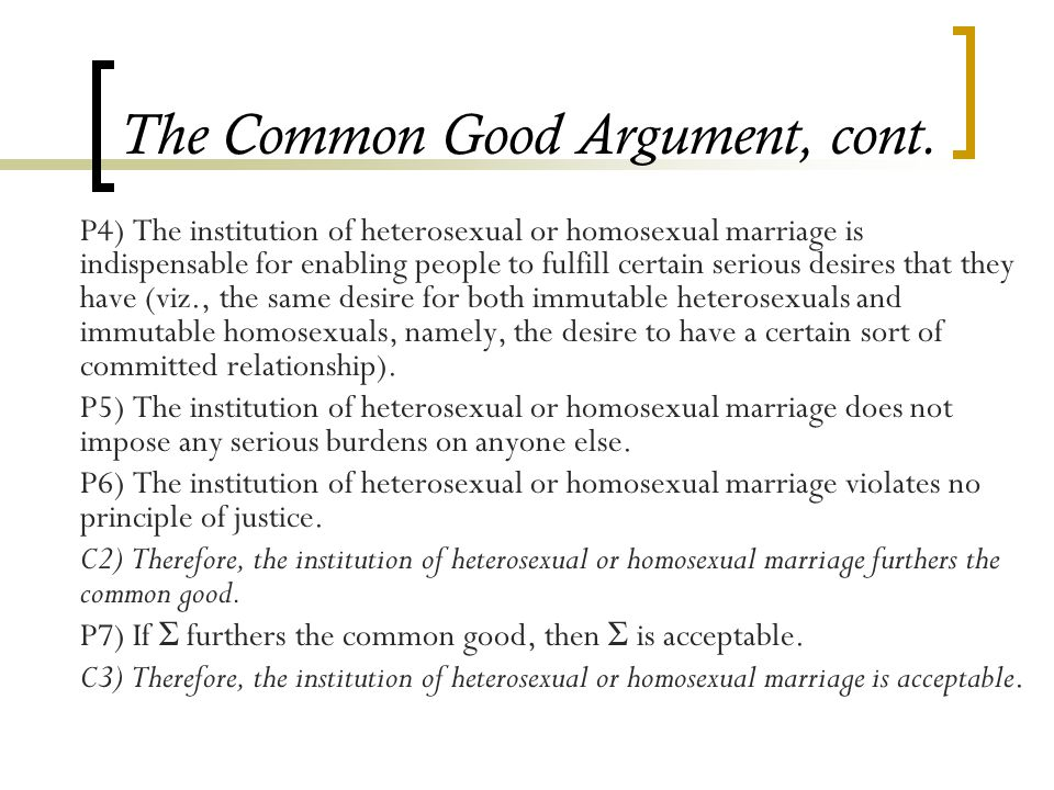 The Common Good Argument, cont. P4) The institution of heterosexual or homosexual marriage is indispensable for enabling people to fulfill certain ser