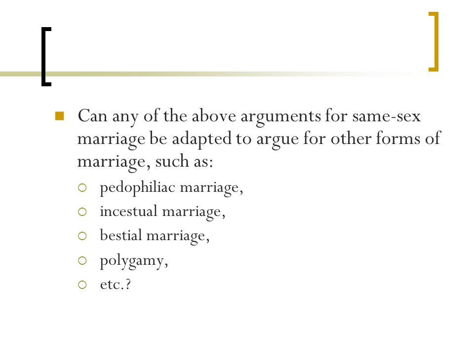 Can any of the above arguments for same-sex marriage be adapted to argue for other forms of marriage, such as:  pedophiliac marriage,  incestual marriage,  bestial marriage,  polygamy,  etc.