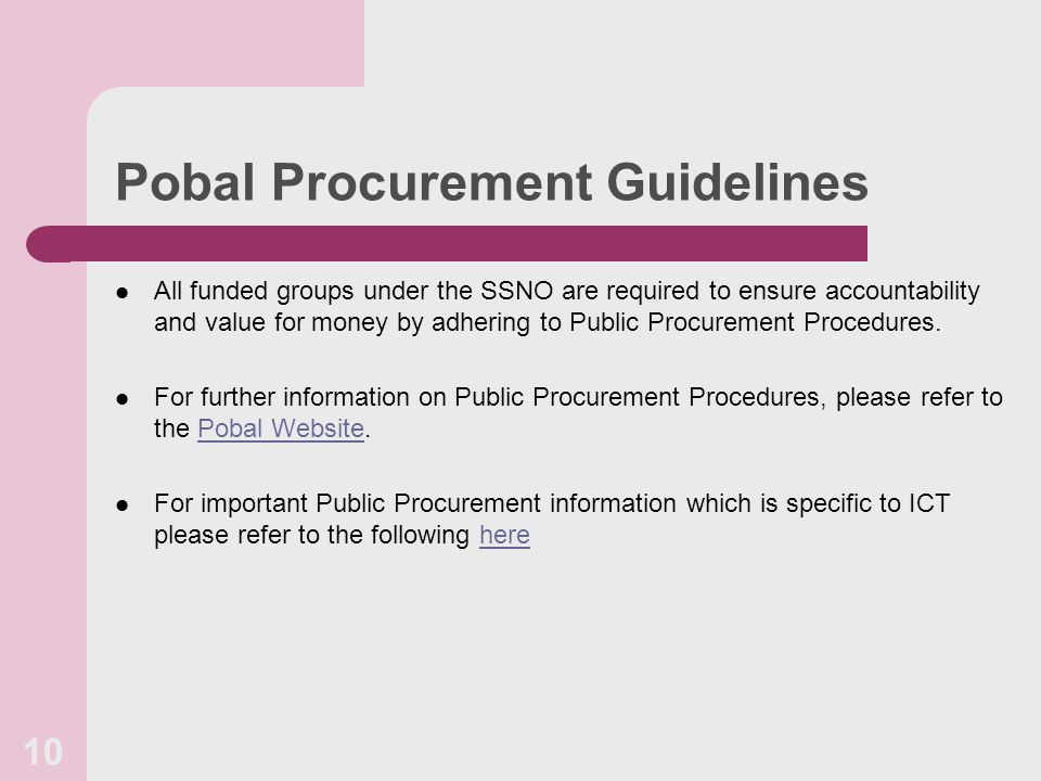 Pobal Procurement Guidelines All funded groups under the SSNO are required to ensure accountability and value for money by adhering to Public Procurement Procedures.