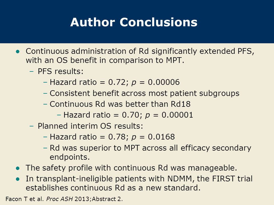 Author Conclusions Continuous administration of Rd significantly extended PFS, with an OS benefit in comparison to MPT. –PFS results: –Hazard ratio =