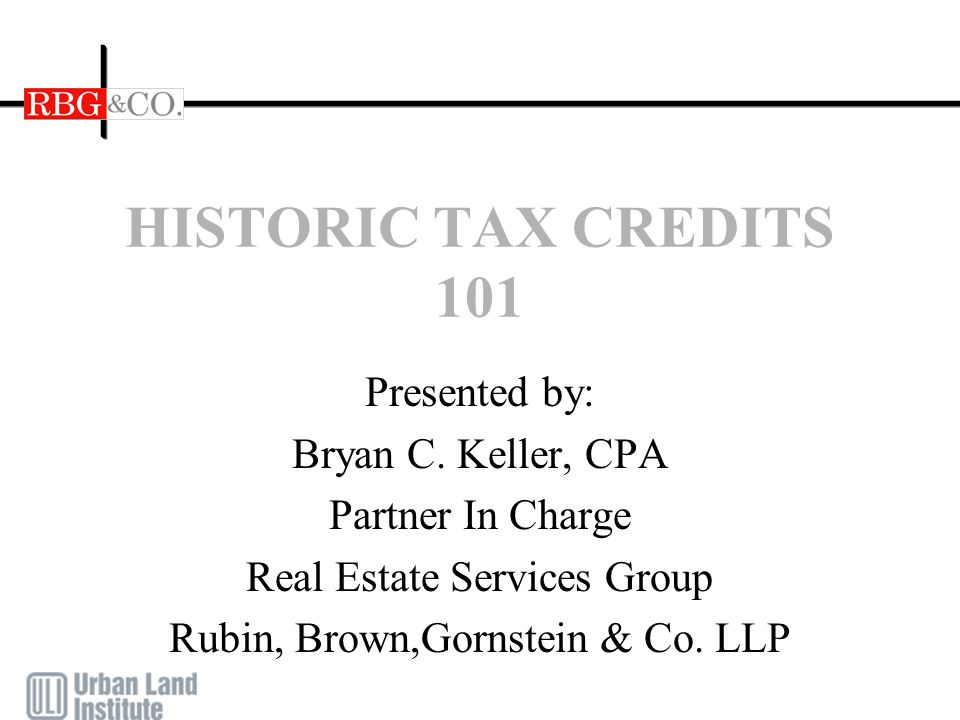 HISTORIC TAX CREDITS 101 Presented by: Bryan C. Keller, CPA Partner In Charge Real Estate Services Group Rubin, Brown,Gornstein & Co. LLP