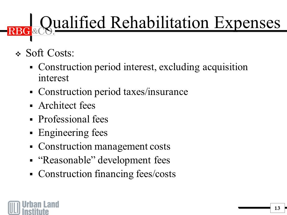 13 Qualified Rehabilitation Expenses  Soft Costs:  Construction period interest, excluding acquisition interest  Construction period taxes/insuranc