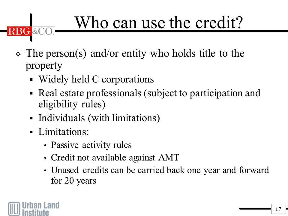 17 Who can use the credit?  The person(s) and/or entity who holds title to the property  Widely held C corporations  Real estate professionals (sub