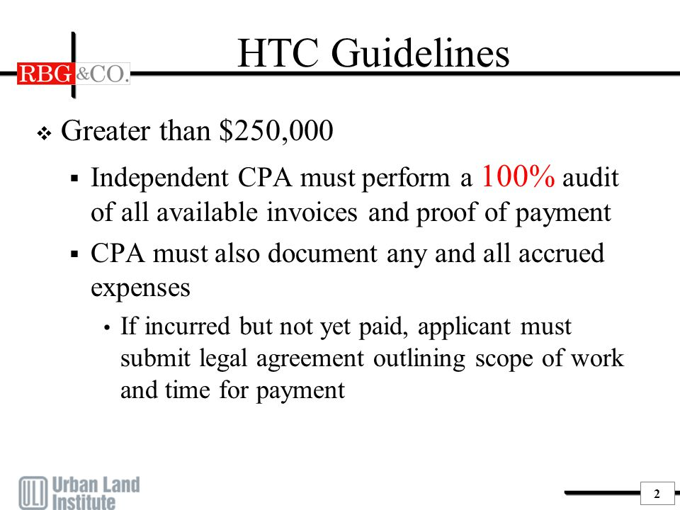2 HTC Guidelines  Greater than $250,000  Independent CPA must perform a 100% audit of all available invoices and proof of payment  CPA must also do