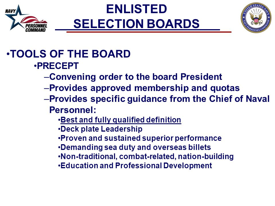 TOOLS OF THE BOARD PRECEPT –Convening order to the board President –Provides approved membership and quotas –Provides specific guidance from the Chief of Naval Personnel: Best and fully qualified definition Deck plate Leadership Proven and sustained superior performance Demanding sea duty and overseas billets Non-traditional, combat-related, nation-building Education and Professional Development ENLISTED SELECTION BOARDS