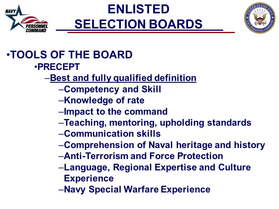 TOOLS OF THE BOARD PRECEPT –Best and fully qualified definition –Competency and Skill –Knowledge of rate –Impact to the command –Teaching, mentoring, upholding standards –Communication skills –Comprehension of Naval heritage and history –Anti-Terrorism and Force Protection –Language, Regional Expertise and Culture Experience –Navy Special Warfare Experience ENLISTED SELECTION BOARDS