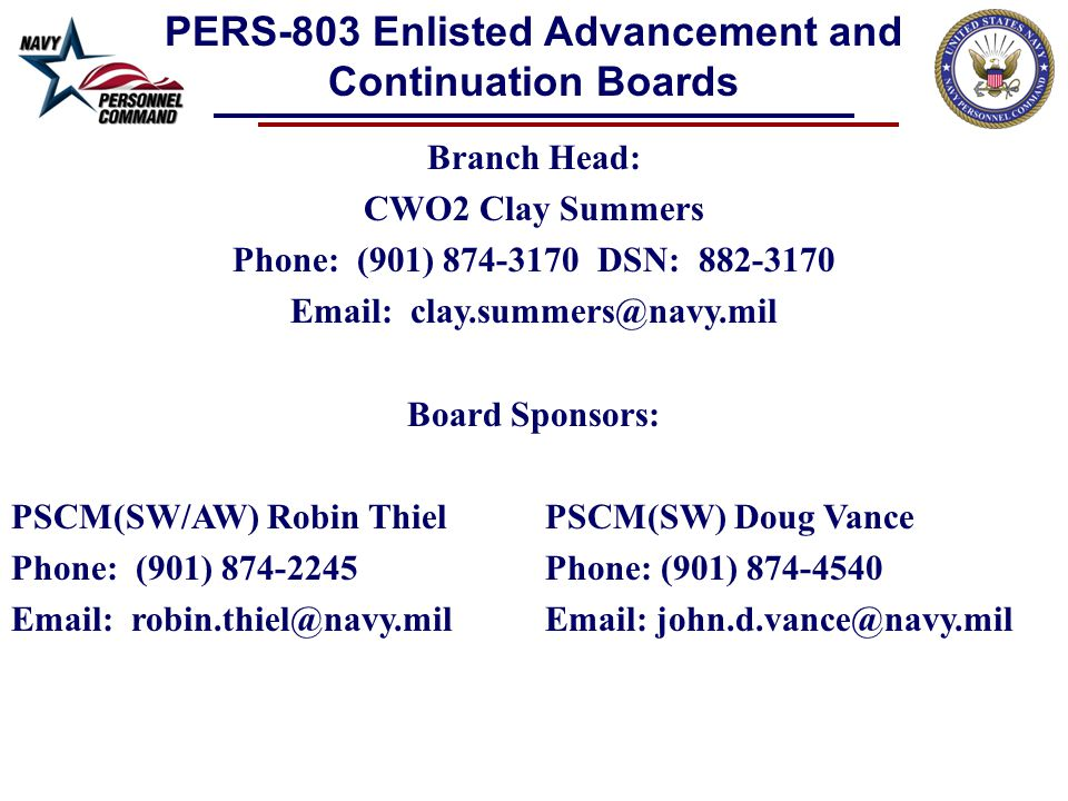 Branch Head: CWO2 Clay Summers Phone: (901) 874-3170 DSN: 882-3170 Email: clay.summers@navy.mil Board Sponsors: PSCM(SW/AW) Robin ThielPSCM(SW) Doug Vance Phone: (901) 874-2245 Phone: (901) 874-4540 Email: robin.thiel@navy.milEmail: john.d.vance@navy.mil PERS-803 Enlisted Advancement and Continuation Boards