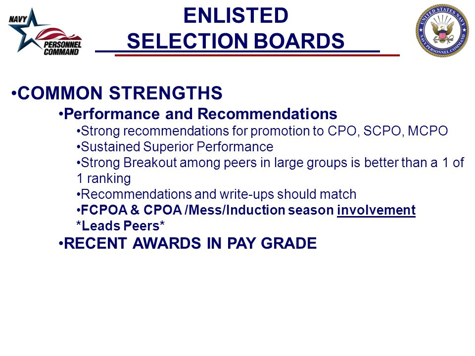 COMMON STRENGTHS Performance and Recommendations Strong recommendations for promotion to CPO, SCPO, MCPO Sustained Superior Performance Strong Breakout among peers in large groups is better than a 1 of 1 ranking Recommendations and write-ups should match FCPOA & CPOA /Mess/Induction season involvement *Leads Peers* RECENT AWARDS IN PAY GRADE ENLISTED SELECTION BOARDS