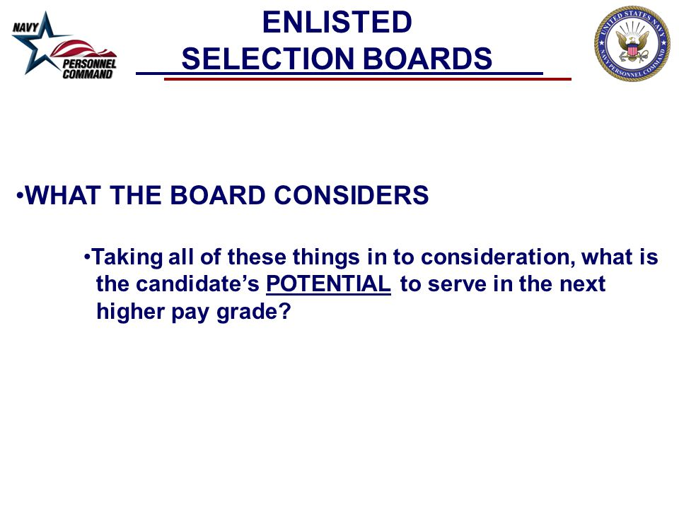 WHAT THE BOARD CONSIDERS Taking all of these things in to consideration, what is the candidate's POTENTIAL to serve in the next higher pay grade.
