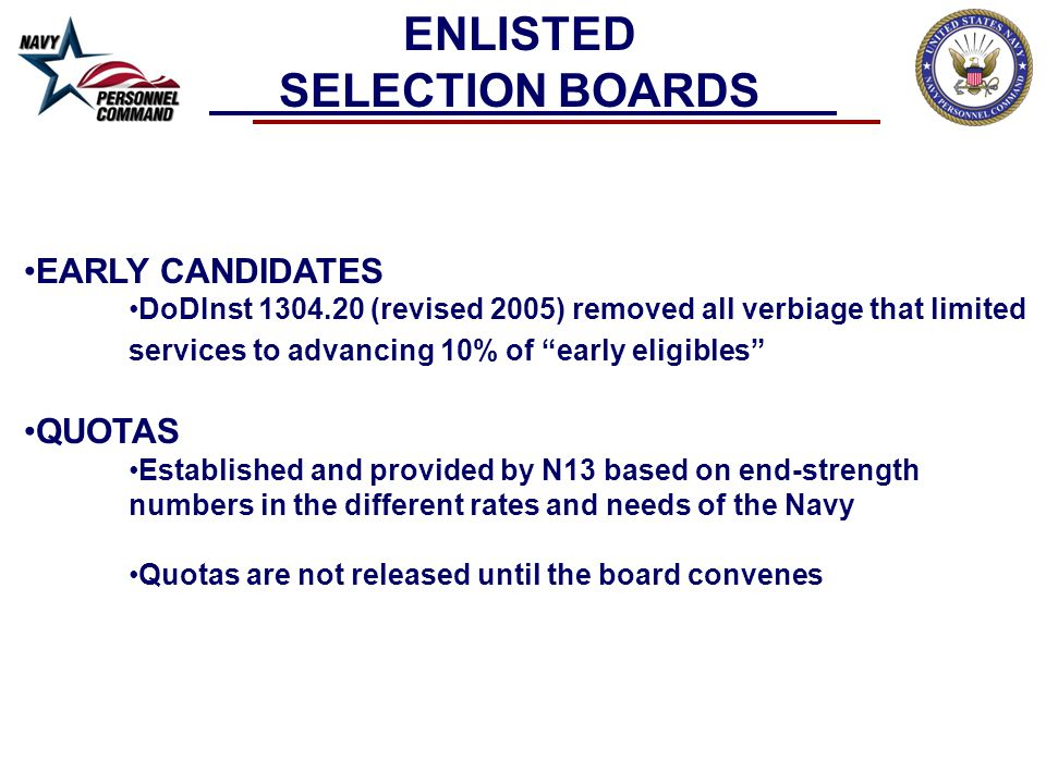 SPECIAL SELECTION BOARDS Outlined in BUPERSINST 1430.16F, paragraph 102.d Considers individuals not properly considered through the normal selection board process due to circumstances beyond their control Normally held annually, or as required Eligibility CHNAVPERS is the sole authority for the determination of eligibility Eligibility terminates 9 months after the regular board convened CHNAVPERS may approve the applicant for the next scheduled special enlisted selection board when the applicant was precluded from consideration at the regular selection board, or was considered by the selection board in the incorrect competitive category; and the administrative error was beyond the applicant's control and not the direct or indirect result of the applicant's error, delay, or omission.