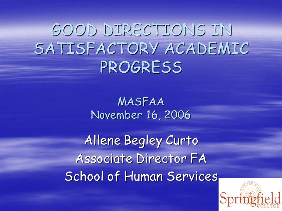 GOOD DIRECTIONS IN SATISFACTORY ACADEMIC PROGRESS MASFAA November 16, 2006 Allene Begley Curto Associate Director FA School of Human Services