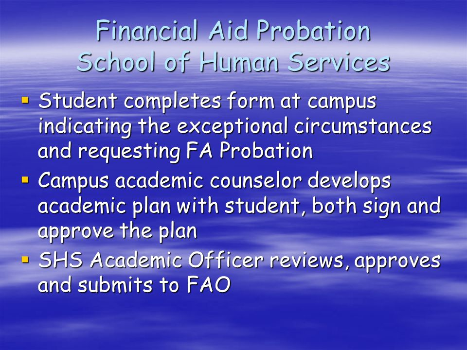 Financial Aid Probation School of Human Services  Student completes form at campus indicating the exceptional circumstances and requesting FA Probation  Campus academic counselor develops academic plan with student, both sign and approve the plan  SHS Academic Officer reviews, approves and submits to FAO