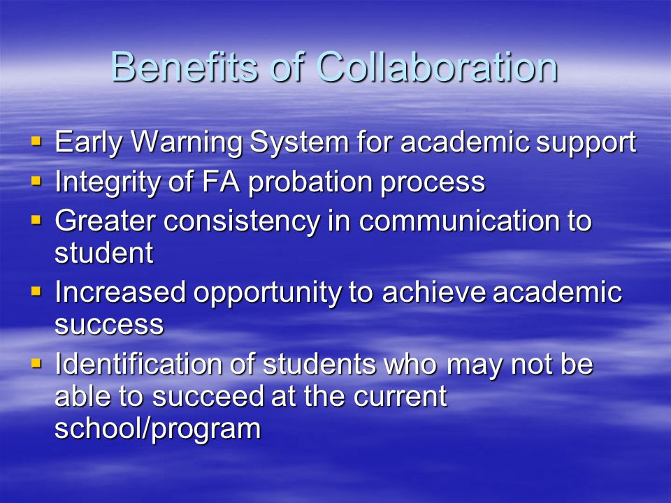 Benefits of Collaboration  Early Warning System for academic support  Integrity of FA probation process  Greater consistency in communication to student  Increased opportunity to achieve academic success  Identification of students who may not be able to succeed at the current school/program
