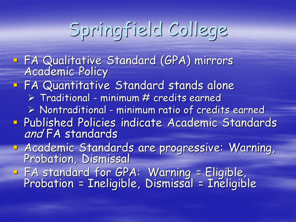 Springfield College  FA Qualitative Standard (GPA) mirrors Academic Policy  FA Quantitative Standard stands alone  Traditional - minimum # credits earned  Nontraditional - minimum ratio of credits earned  Published Policies indicate Academic Standards and FA standards  Academic Standards are progressive: Warning, Probation, Dismissal  FA standard for GPA: Warning = Eligible, Probation = Ineligible, Dismissal = Ineligible