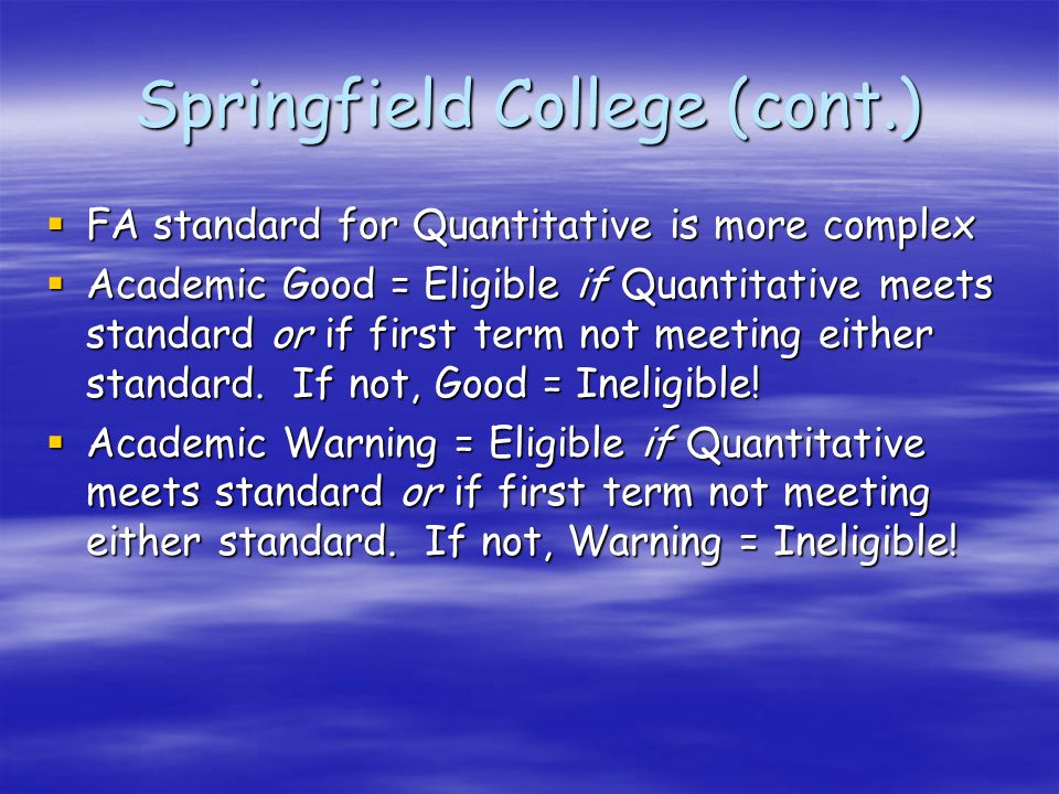 Springfield College (cont.)  FA standard for Quantitative is more complex  Academic Good = Eligible if Quantitative meets standard or if first term not meeting either standard.