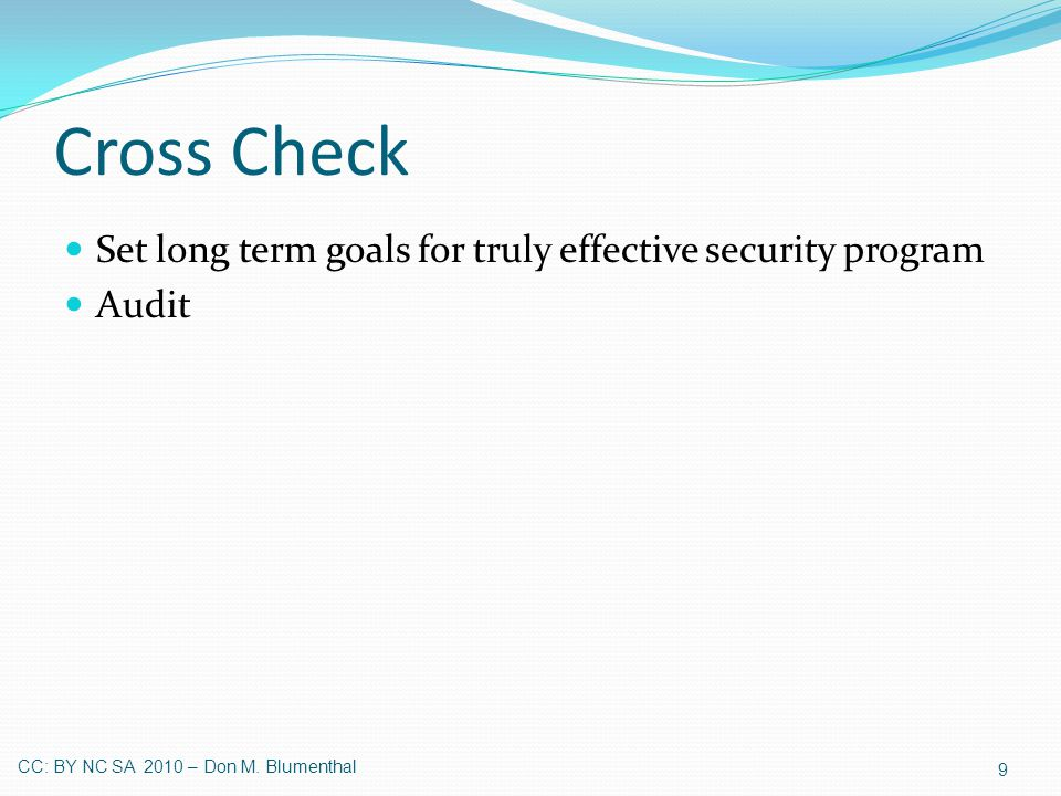 Cross Check Set long term goals for truly effective security program Audit 9 CC: BY NC SA 2010 – Don M.
