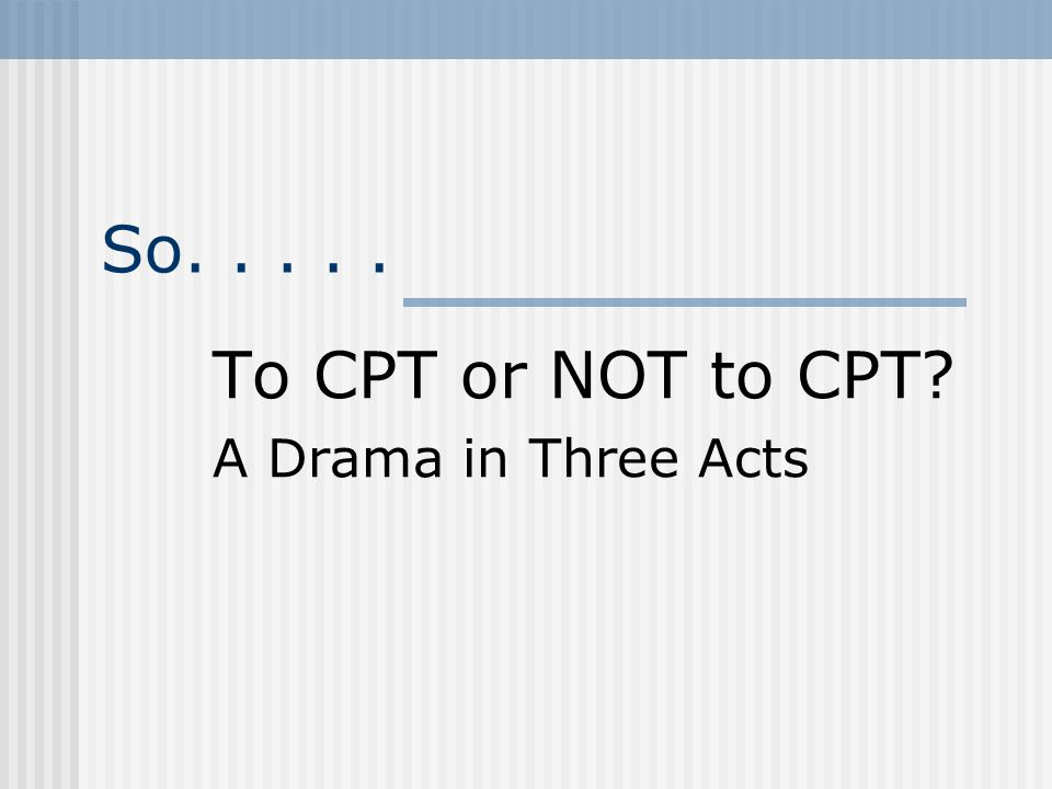 So..... To CPT or NOT to CPT A Drama in Three Acts