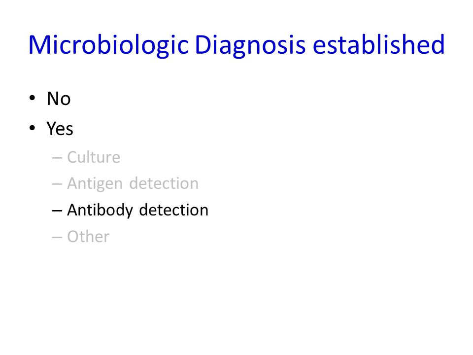 Microbiologic Diagnosis established No Yes – Culture – Antigen detection – Antibody detection – Other