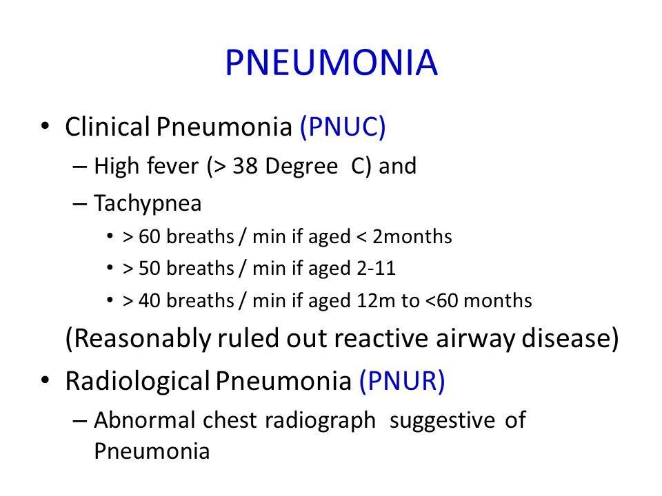 PNEUMONIA Clinical Pneumonia (PNUC) – High fever (> 38 Degree C) and – Tachypnea > 60 breaths / min if aged < 2months > 50 breaths / min if aged 2-11