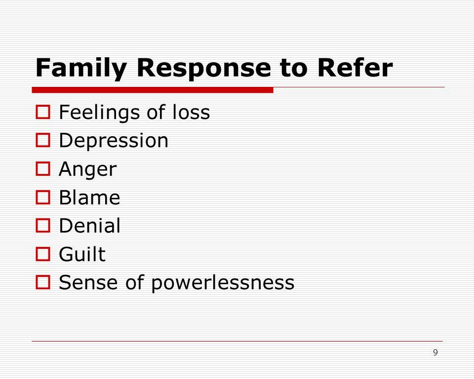 9 Family Response to Refer  Feelings of loss  Depression  Anger  Blame  Denial  Guilt  Sense of powerlessness