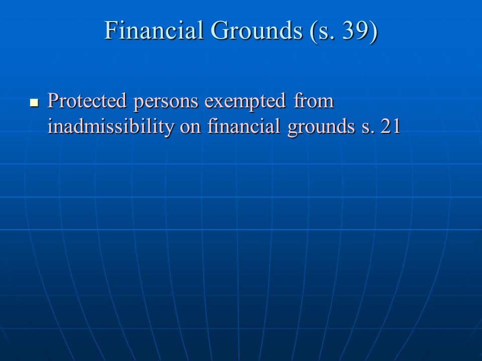 Financial Grounds (s. 39) Protected persons exempted from inadmissibility on financial grounds s. 21 Protected persons exempted from inadmissibility o
