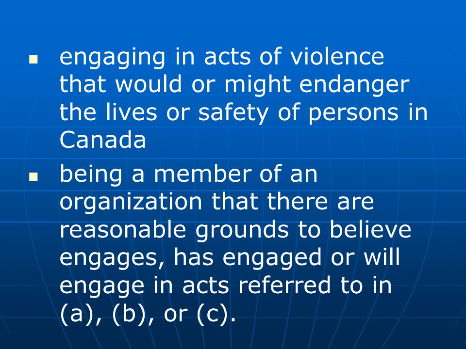 engaging in acts of violence that would or might endanger the lives or safety of persons in Canada being a member of an organization that there are re