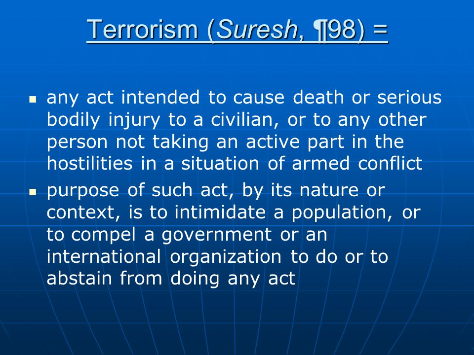 Terrorism (Suresh, ¶98) = any act intended to cause death or serious bodily injury to a civilian, or to any other person not taking an active part in