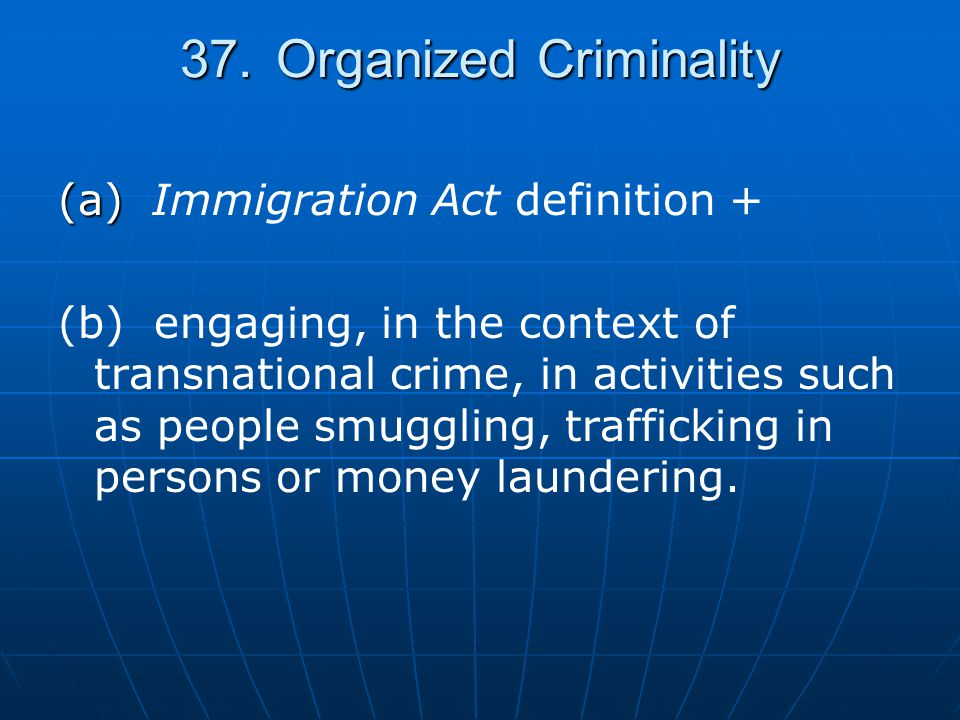 37.Organized Criminality (a) (a) Immigration Act definition + (b)engaging, in the context of transnational crime, in activities such as people smuggli