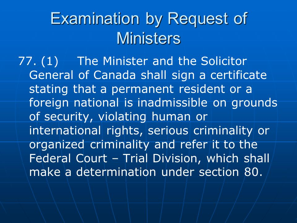 Examination by Request of Ministers 77. (1)The Minister and the Solicitor General of Canada shall sign a certificate stating that a permanent resident