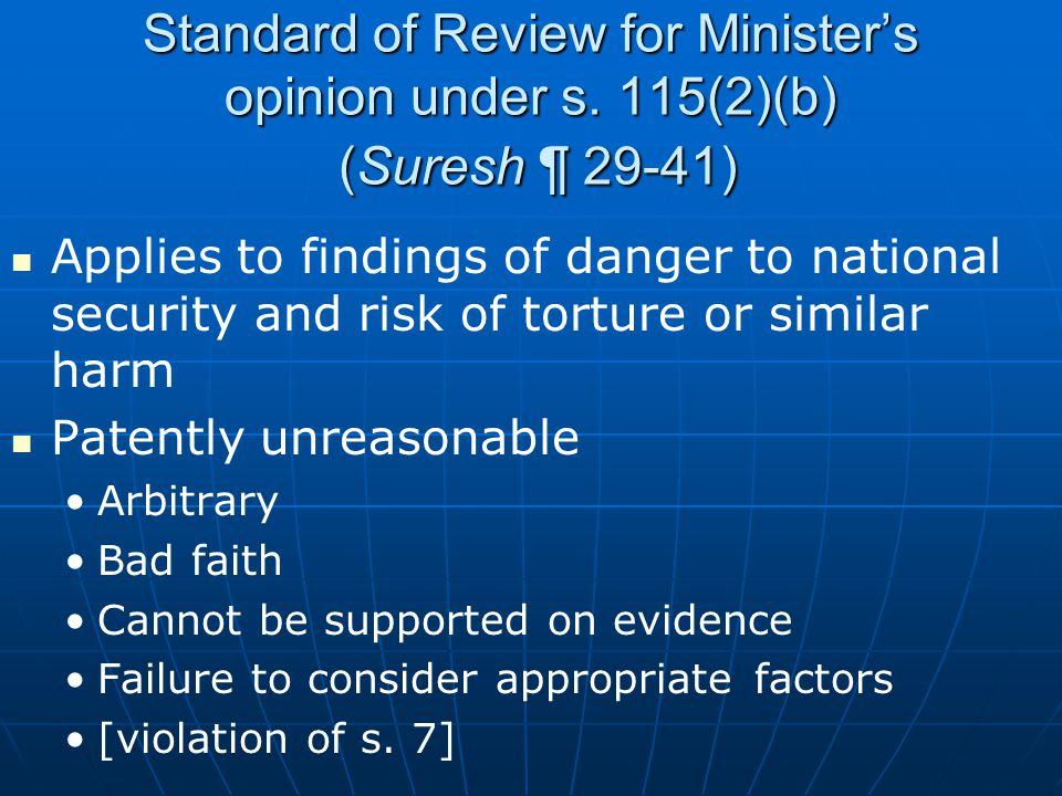 Standard of Review for Minister's opinion under s. 115(2)(b) (Suresh ¶ 29-41) Applies to findings of danger to national security and risk of torture o