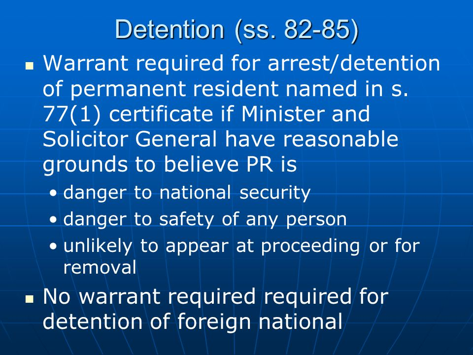 Detention (ss. 82-85) Warrant required for arrest/detention of permanent resident named in s. 77(1) certificate if Minister and Solicitor General have