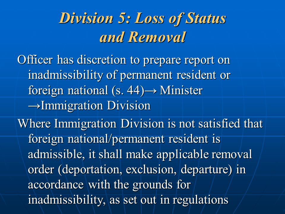 Division 5: Loss of Status and Removal Officer has discretion to prepare report on inadmissibility of permanent resident or foreign national (s. 44)→