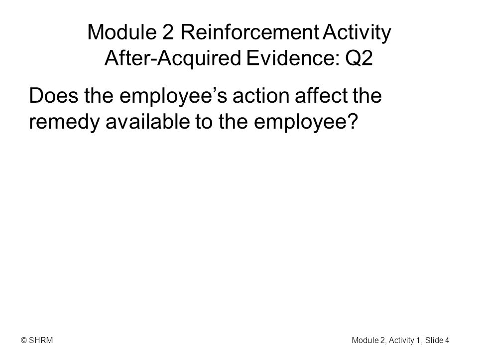 Module 2 Reinforcement Activity After-Acquired Evidence: Q2 Does the employee's action affect the remedy available to the employee.
