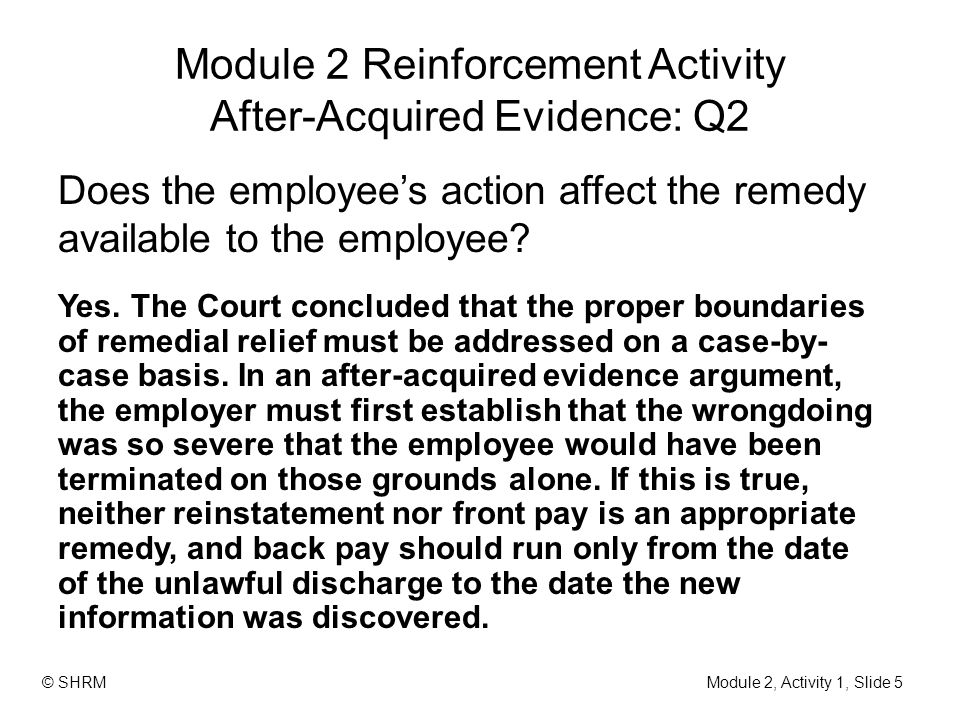 Module 2 Reinforcement Activity After-Acquired Evidence: Q2 Does the employee's action affect the remedy available to the employee? Yes. The Court con