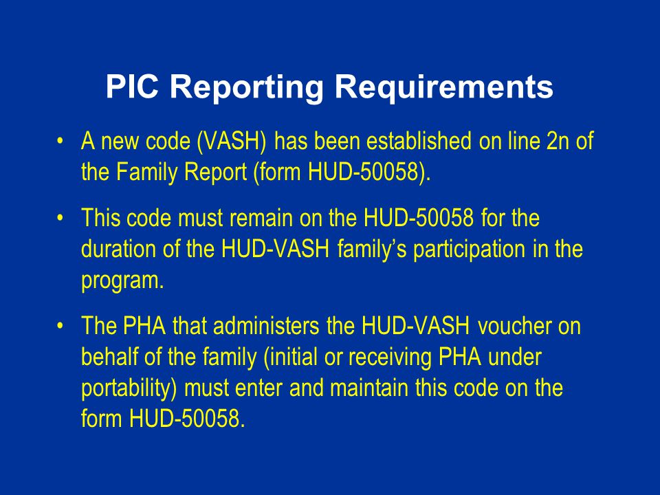 PIC Reporting Requirements A new code (VASH) has been established on line 2n of the Family Report (form HUD-50058). This code must remain on the HUD-5