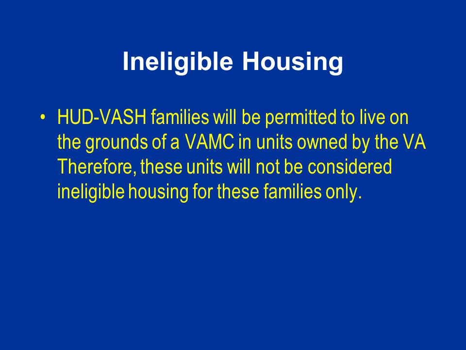 Ineligible Housing HUD-VASH families will be permitted to live on the grounds of a VAMC in units owned by the VA Therefore, these units will not be co