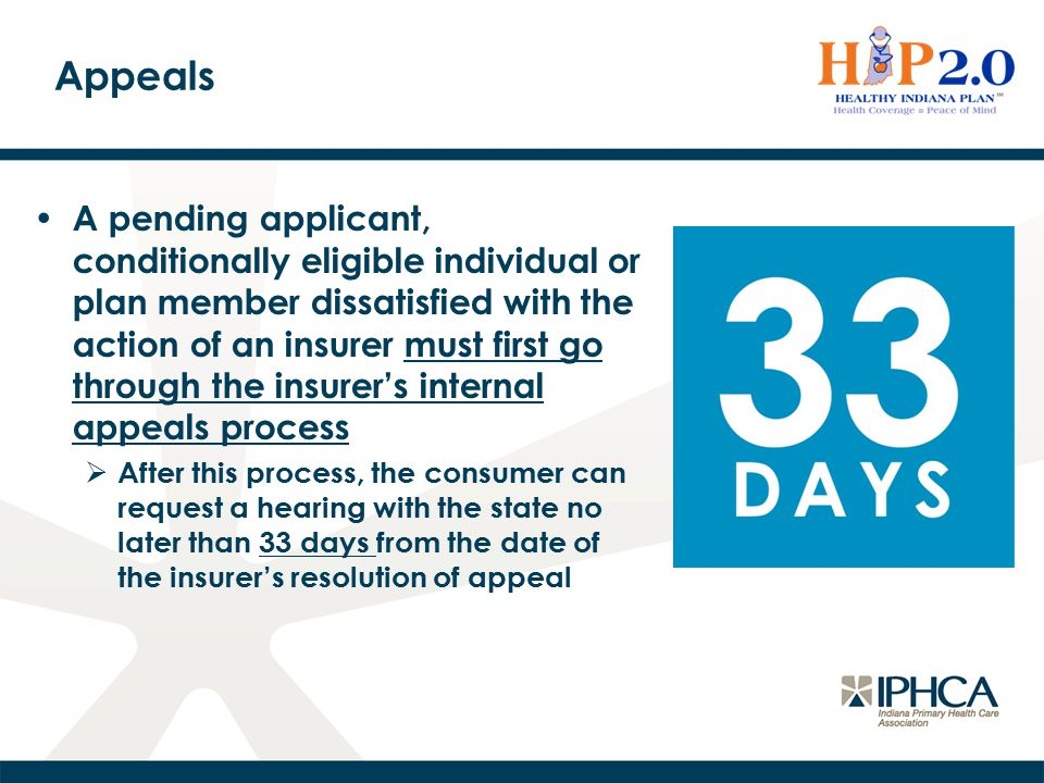 Appeals A pending applicant, conditionally eligible individual or plan member dissatisfied with the action of an insurer must first go through the insurer's internal appeals process  After this process, the consumer can request a hearing with the state no later than 33 days from the date of the insurer's resolution of appeal