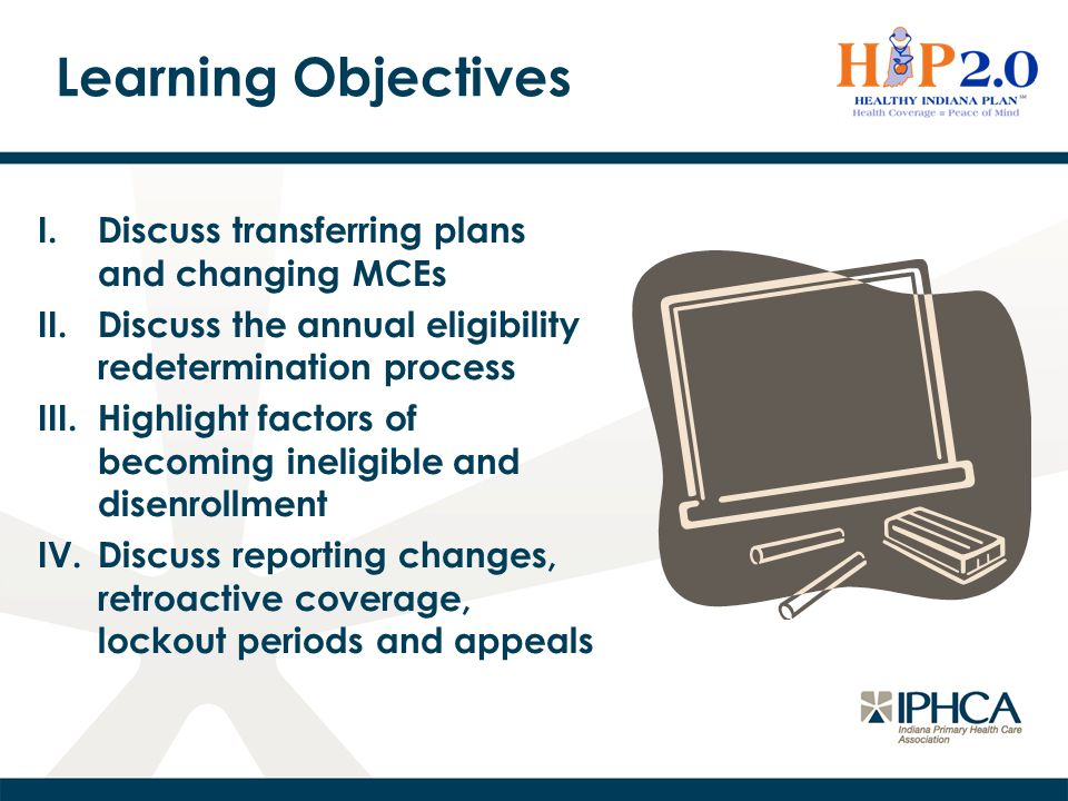 Learning Objectives I.Discuss transferring plans and changing MCEs II.Discuss the annual eligibility redetermination process III.Highlight factors of becoming ineligible and disenrollment IV.Discuss reporting changes, retroactive coverage, lockout periods and appeals