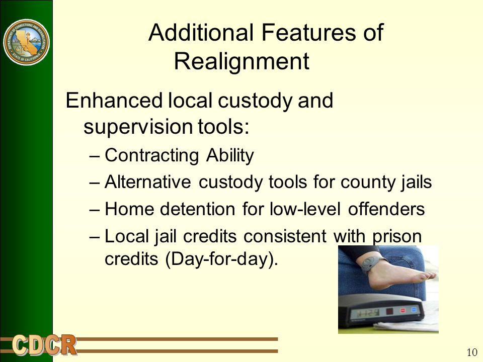 10 Additional Features of Realignment Enhanced local custody and supervision tools: –Contracting Ability –Alternative custody tools for county jails –Home detention for low-level offenders –Local jail credits consistent with prison credits (Day-for-day).