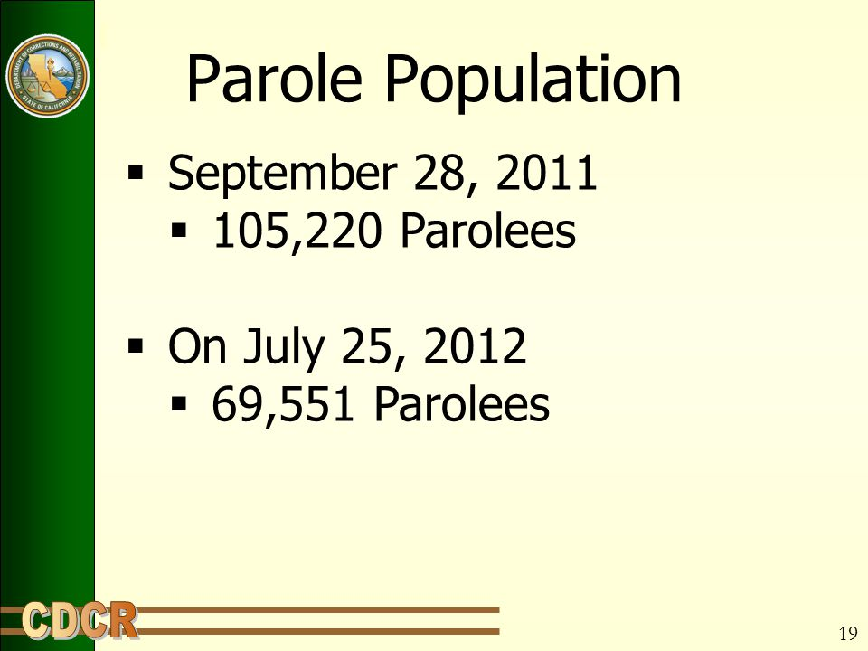 Parole Population  September 28, 2011  105,220 Parolees  On July 25, 2012  69,551 Parolees 19