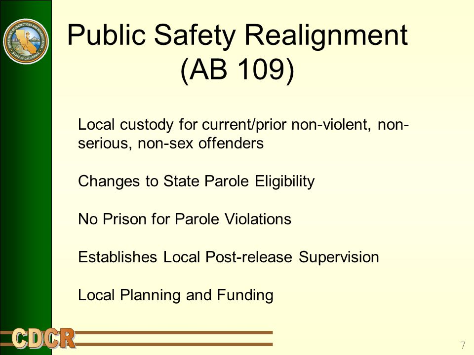 7 Public Safety Realignment (AB 109) Local custody for current/prior non-violent, non- serious, non-sex offenders Changes to State Parole Eligibility No Prison for Parole Violations Establishes Local Post-release Supervision Local Planning and Funding