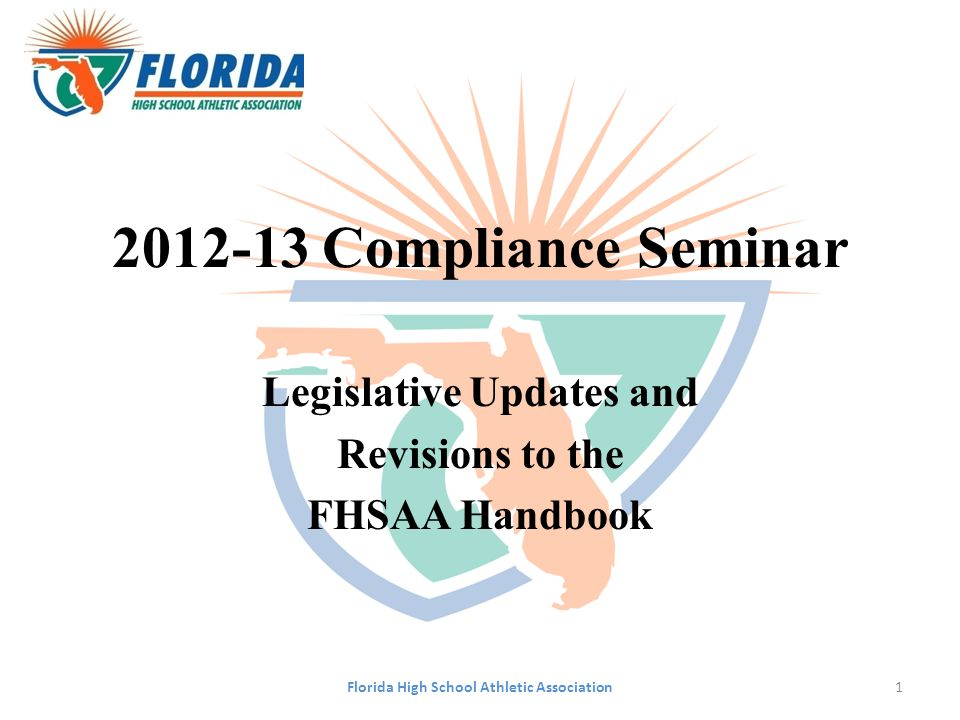 2012-13 Compliance Seminar Legislative Updates and Revisions to the FHSAA Handbook Florida High School Athletic Association1