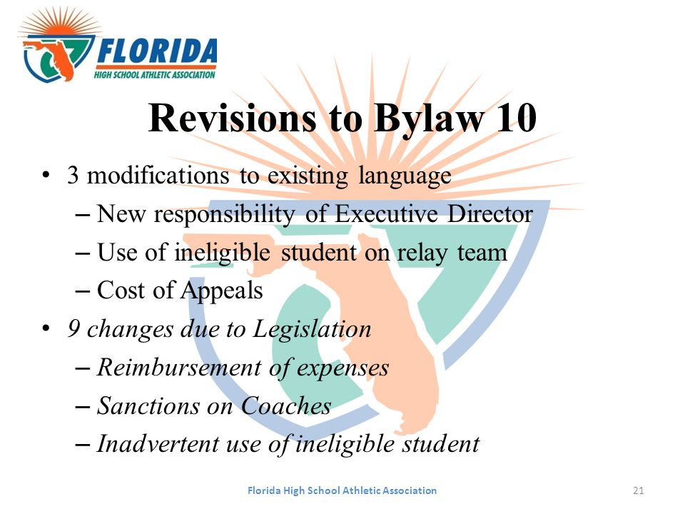 Revisions to Bylaw 10 3 modifications to existing language – New responsibility of Executive Director – Use of ineligible student on relay team – Cost of Appeals 9 changes due to Legislation – Reimbursement of expenses – Sanctions on Coaches – Inadvertent use of ineligible student Florida High School Athletic Association21